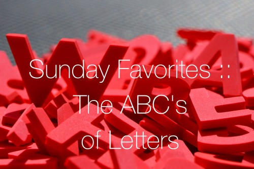 Sunday Favorites :: The ABC's of Letters